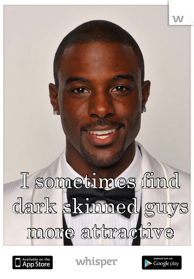 I sometimes find dark skinned guys more attractive than white guys.