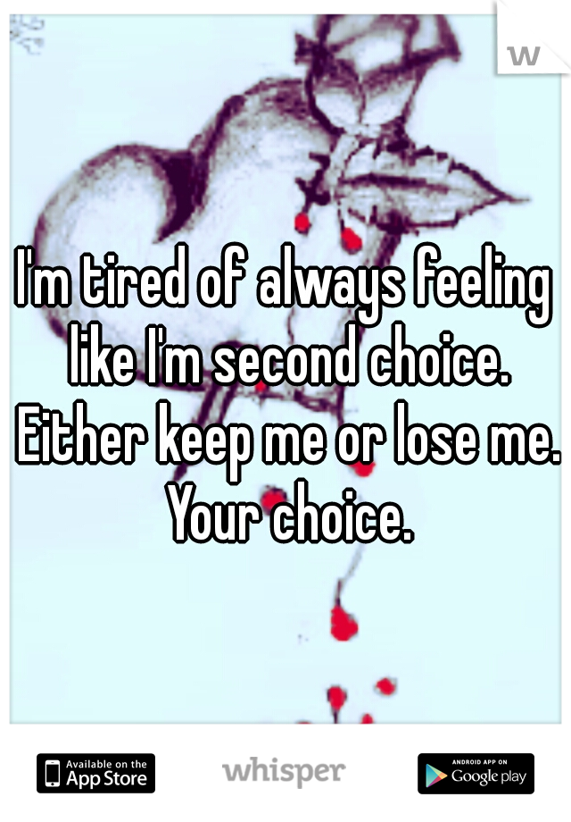 I'm tired of always feeling like I'm second choice. Either keep me or lose me. Your choice.