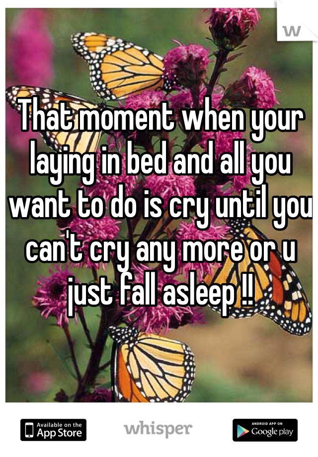 That moment when your laying in bed and all you want to do is cry until you can't cry any more or u just fall asleep !!