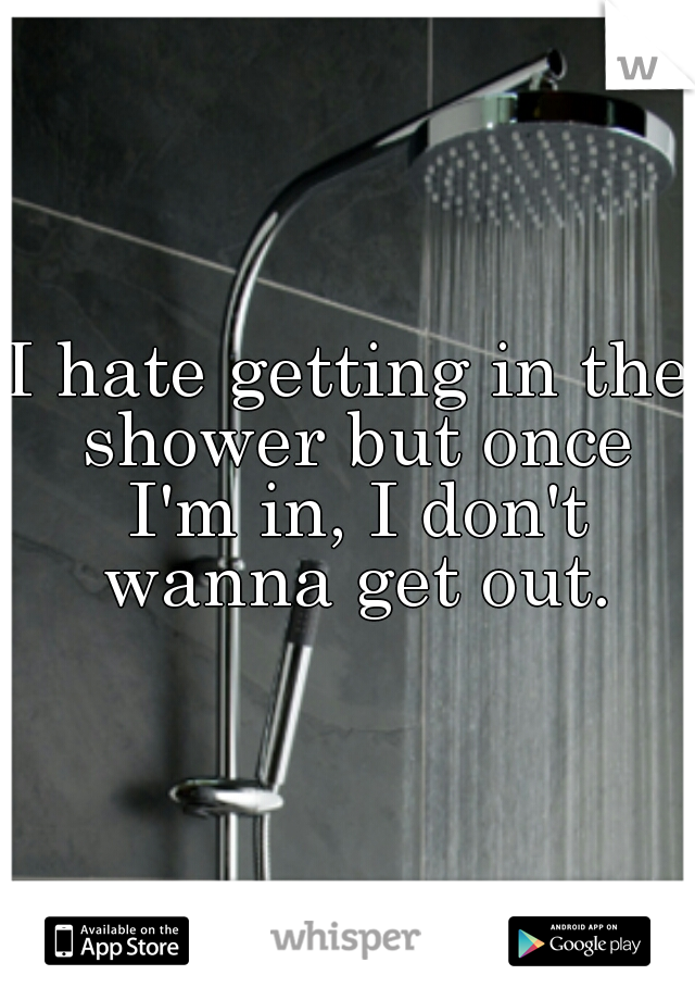 I hate getting in the shower but once I'm in, I don't wanna get out.