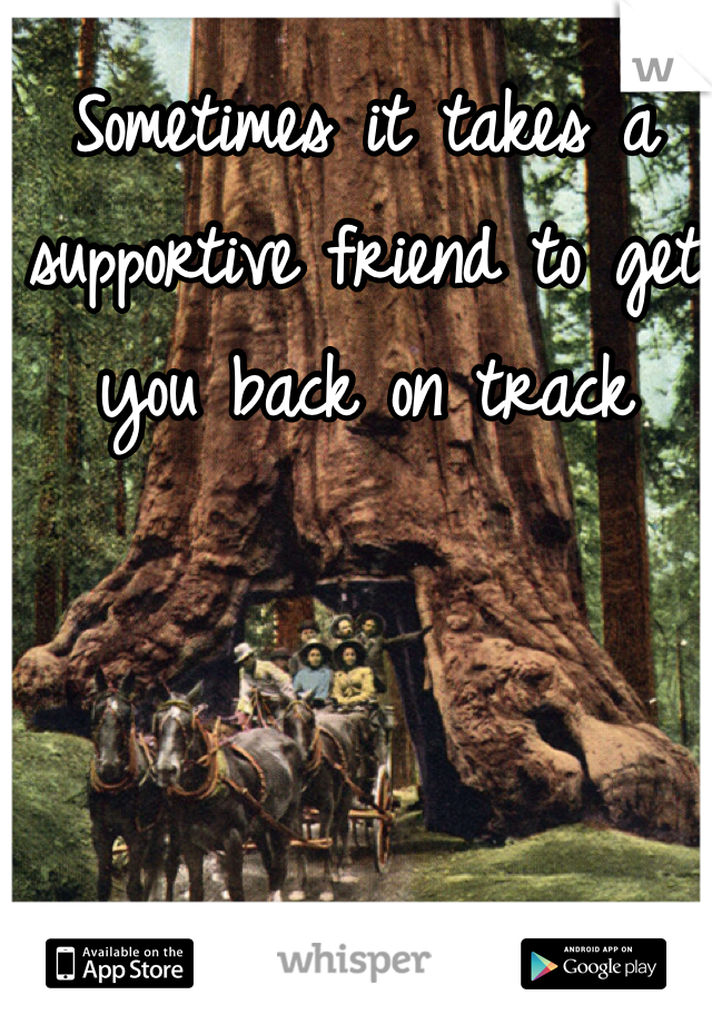 Sometimes it takes a supportive friend to get you back on track