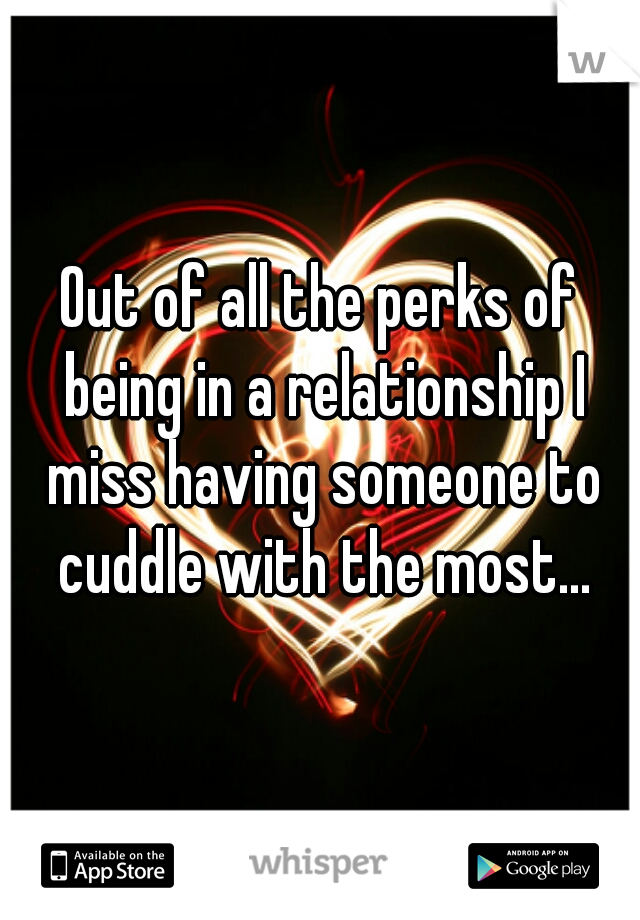 Out of all the perks of being in a relationship I miss having someone to cuddle with the most...