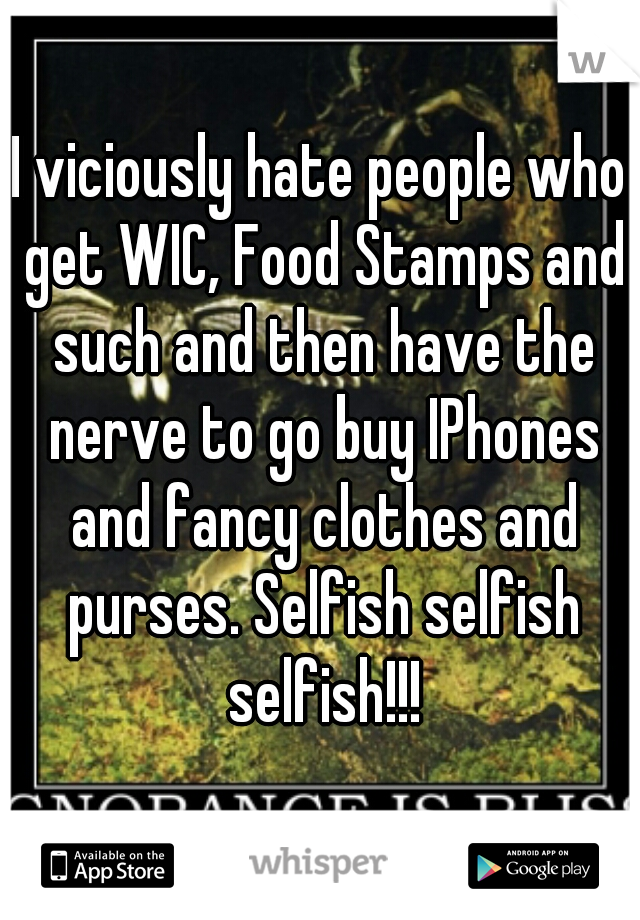 I viciously hate people who get WIC, Food Stamps and such and then have the nerve to go buy IPhones and fancy clothes and purses. Selfish selfish selfish!!!