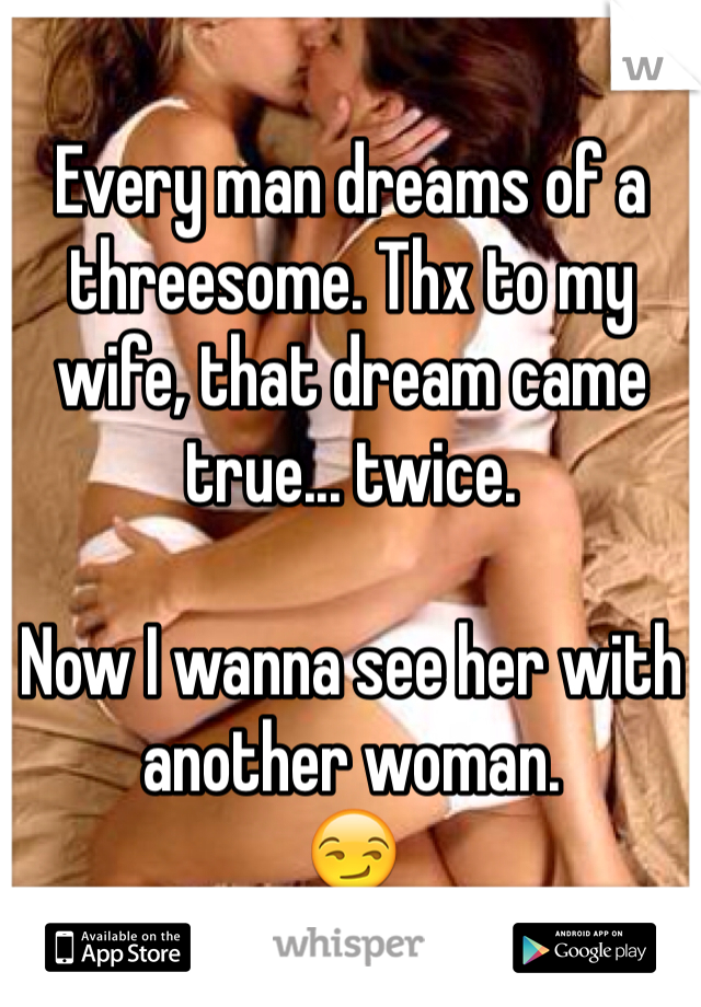 Every man dreams of a threesome. Thx to my wife, that dream came true... twice.   Now I wanna see her with another woman.  😏