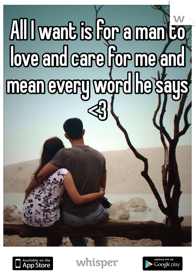 All I want is for a man to love and care for me and mean every word he says <3