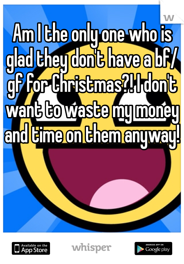 Am I the only one who is glad they don't have a bf/gf for Christmas?! I don't want to waste my money and time on them anyway!