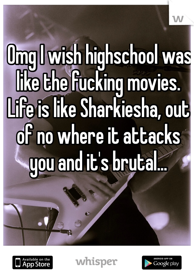 Omg I wish highschool was like the fucking movies. Life is like Sharkiesha, out of no where it attacks you and it's brutal...