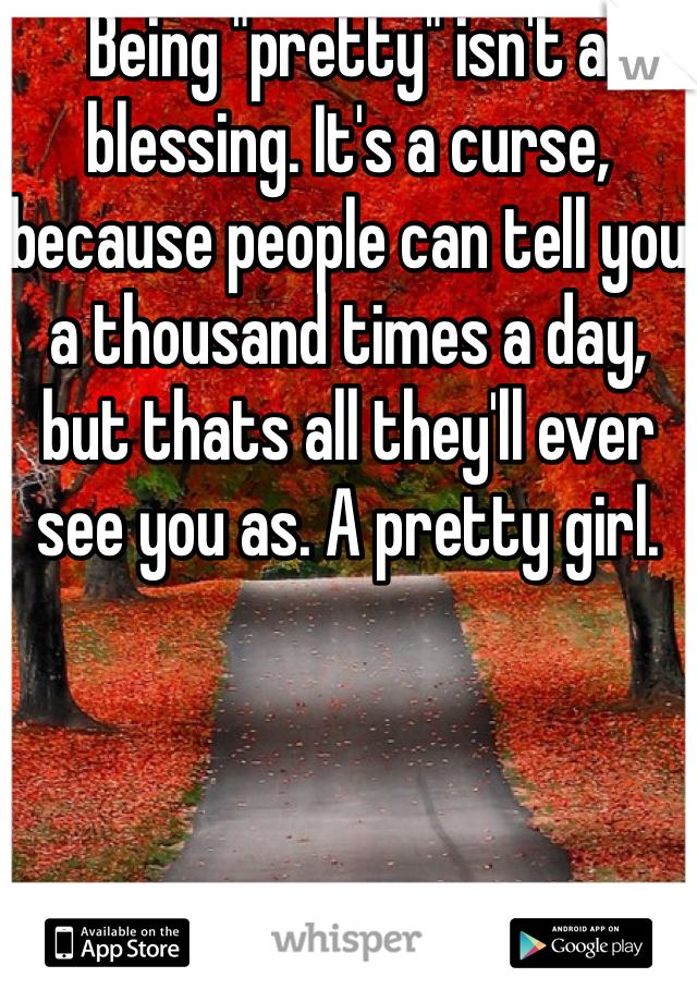 """Being """"pretty"""" isn't a blessing. It's a curse, because people can tell you a thousand times a day, but thats all they'll ever see you as. A pretty girl."""