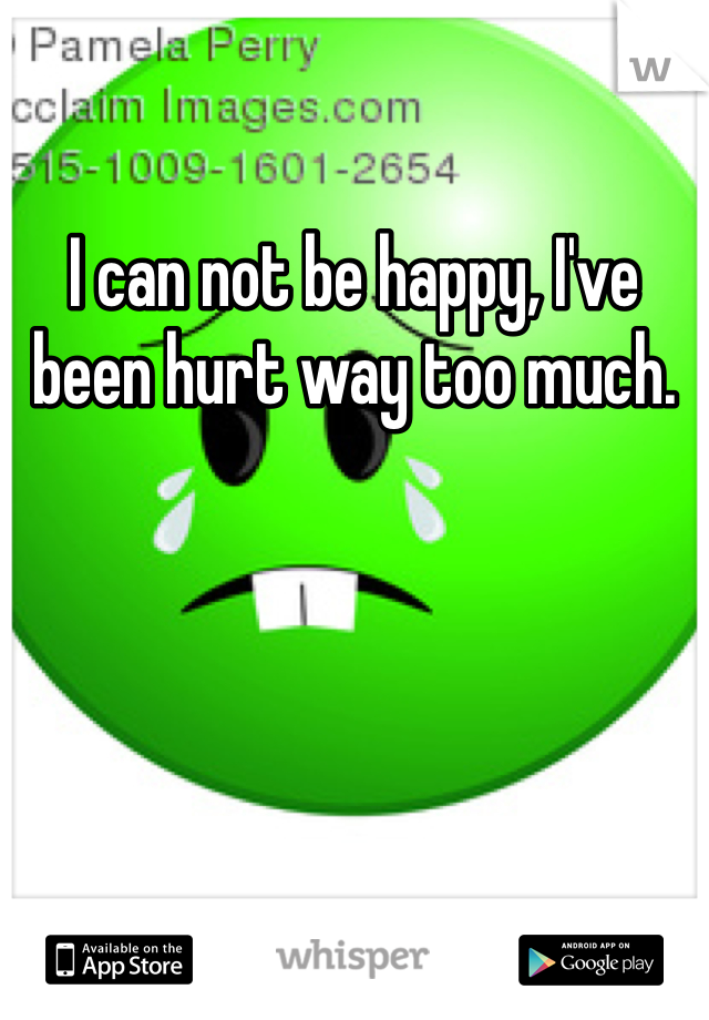 I can not be happy, I've been hurt way too much.