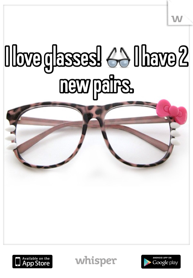 I love glasses! 👓 I have 2 new pairs.