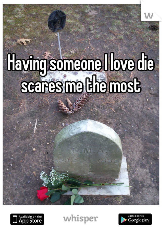 Having someone I love die scares me the most