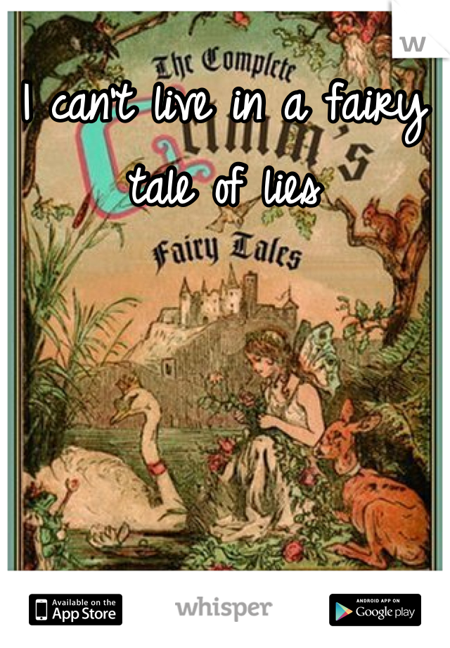 I can't live in a fairy tale of lies