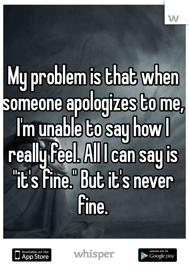 """My problem is that when someone apologizes to me, I'm unable to say how I really feel. All I can say is """"it's fine."""" But it's never fine."""