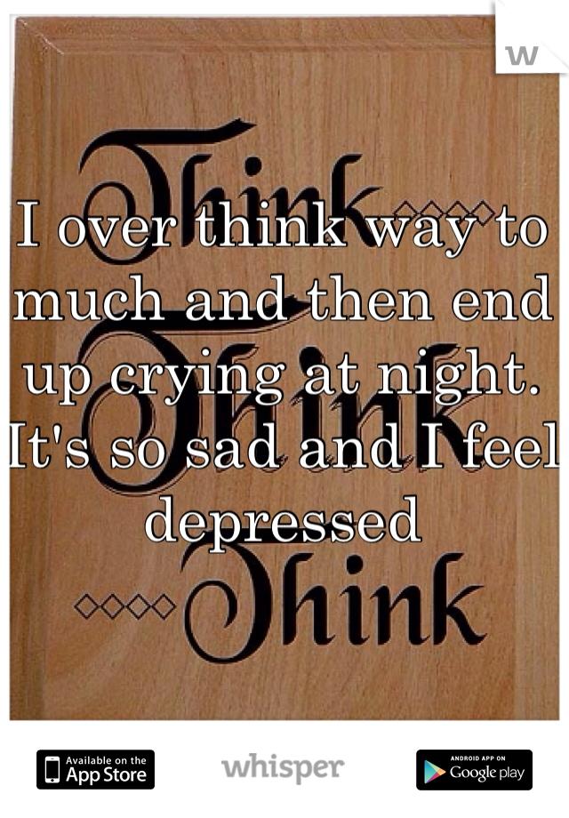 I over think way to much and then end up crying at night. It's so sad and I feel depressed