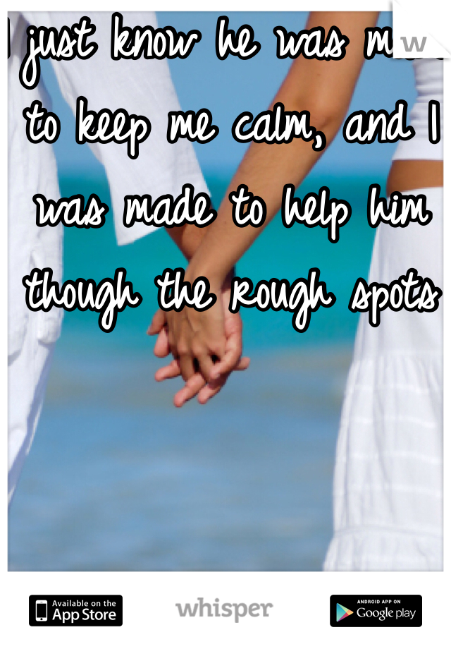 I just know he was made to keep me calm, and I was made to help him though the rough spots