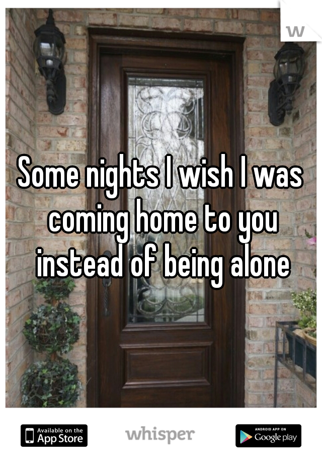 Some nights I wish I was coming home to you instead of being alone