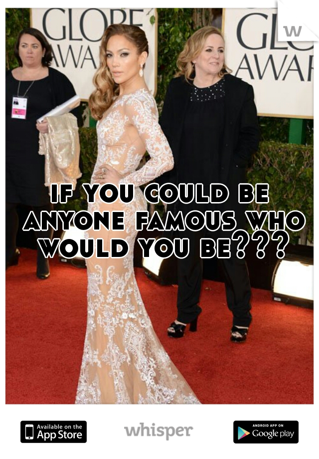 if you could be anyone famous who would you be???