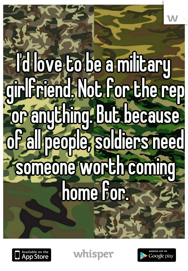 I'd love to be a military girlfriend. Not for the rep or anything. But because of all people, soldiers need someone worth coming home for.