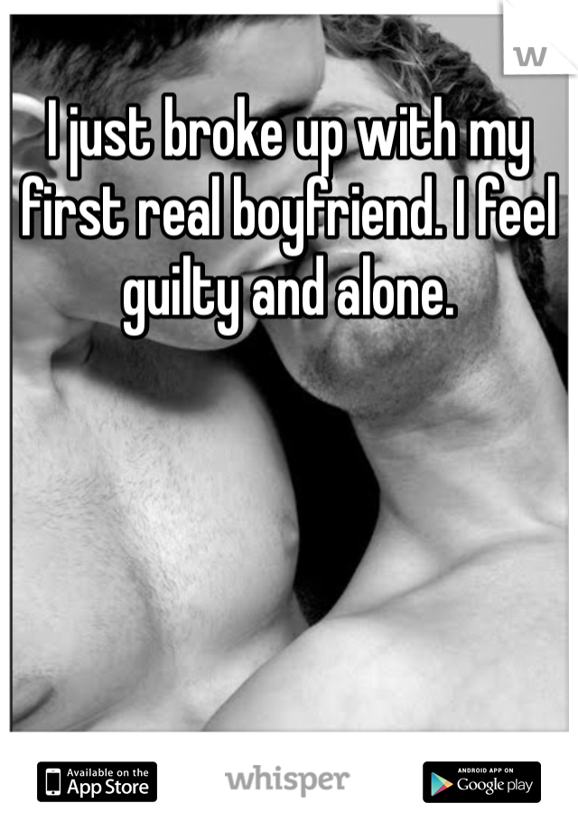 I just broke up with my first real boyfriend. I feel guilty and alone.