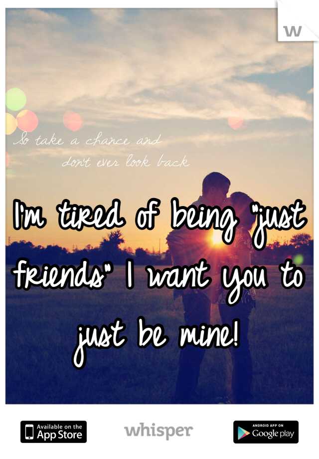 "I'm tired of being ""just friends"" I want you to just be mine!"