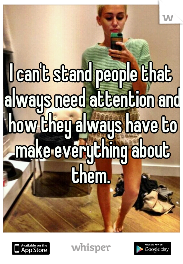 I can't stand people that always need attention and how they always have to make everything about them.