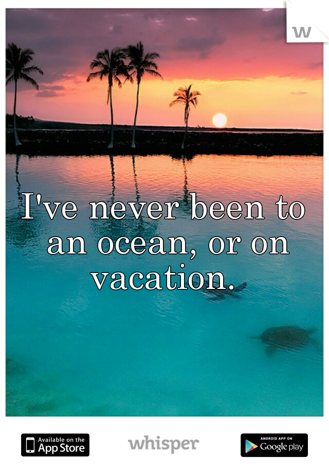 I've never been to an ocean, or on vacation.