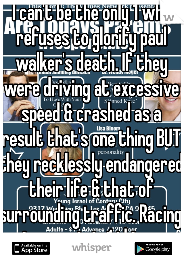 I can't be the only 1 who refuses to glorify paul walker's death. If they were driving at excessive speed & crashed as a result that's one thing BUT they recklessly endangered their life & that of surrounding traffic. Racing in a movie is 1 thing...