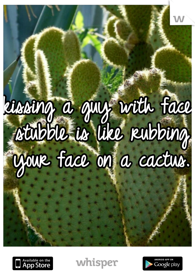 kissing a guy with face stubble is like rubbing your face on a cactus.