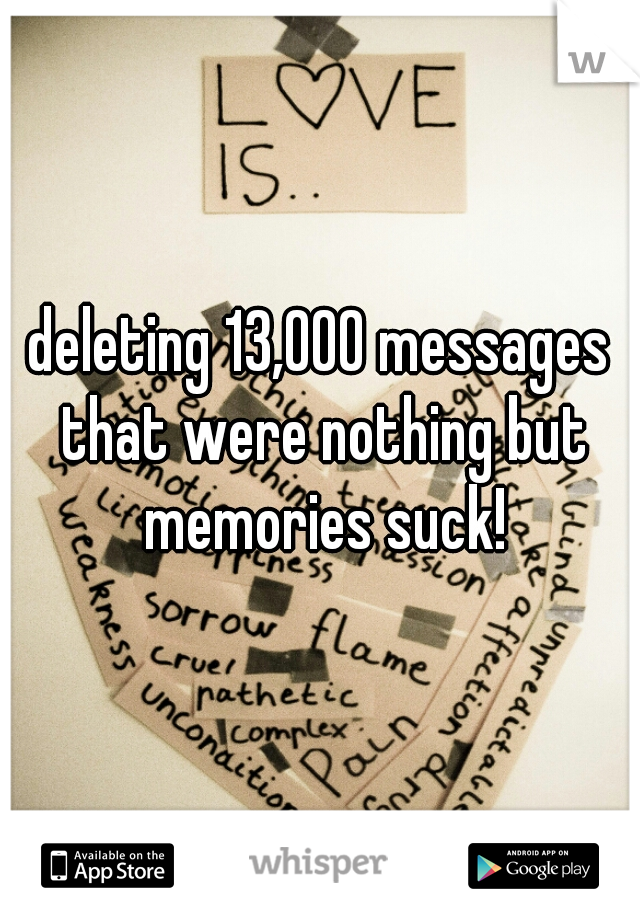 deleting 13,000 messages that were nothing but memories suck!
