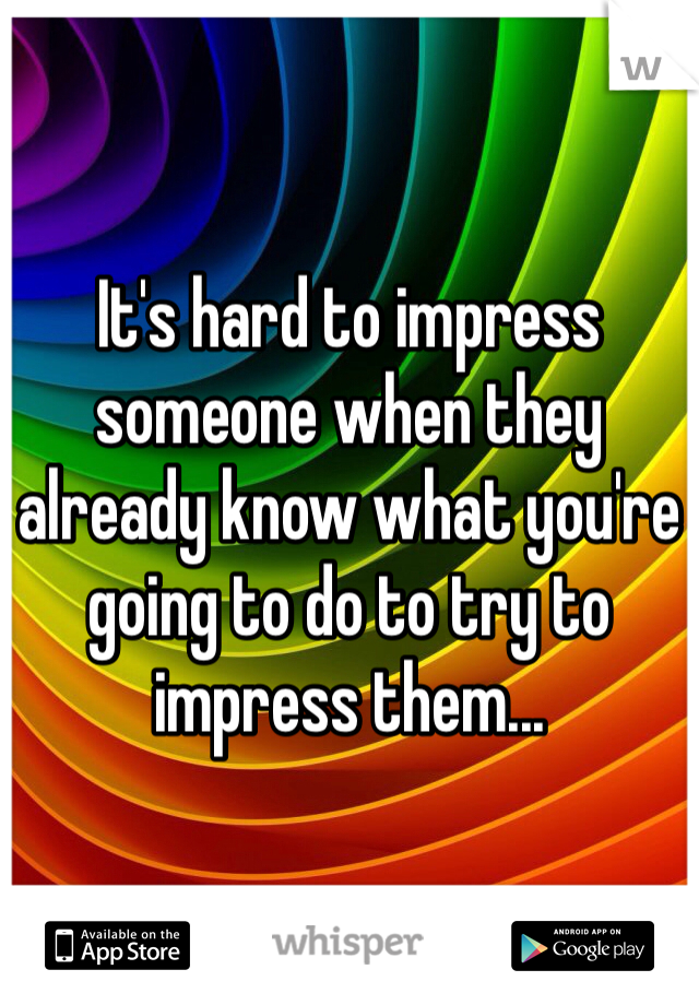 It's hard to impress someone when they already know what you're going to do to try to impress them...
