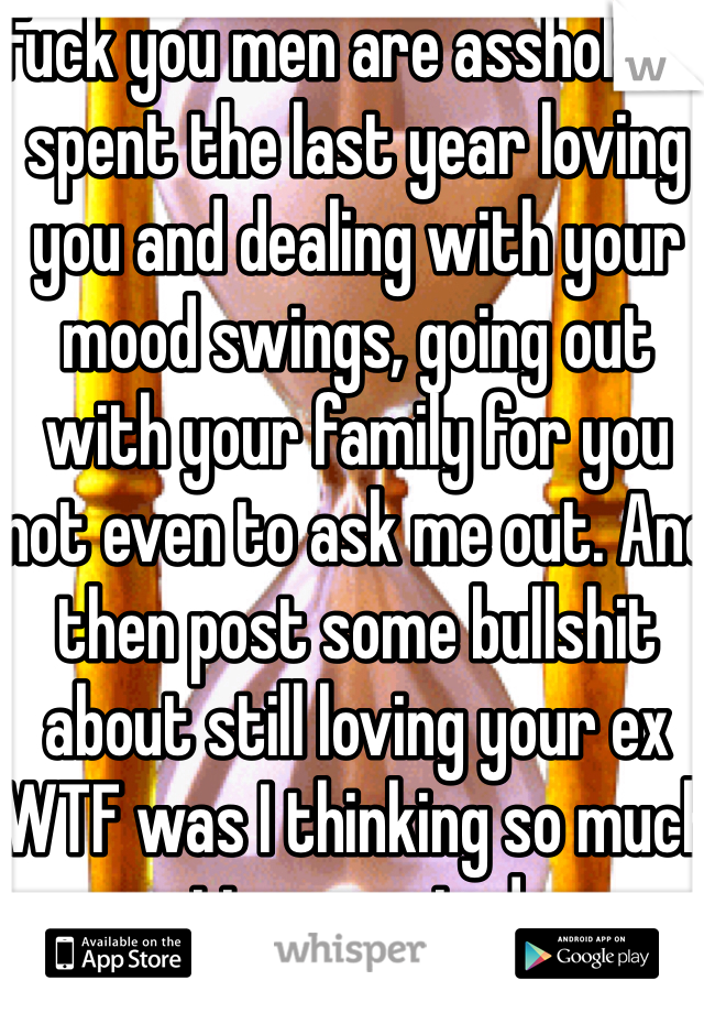 Fuck you men are assholes I spent the last year loving you and dealing with your mood swings, going out with your family for you not even to ask me out. And then post some bullshit about still loving your ex WTF was I thinking so much time wasted