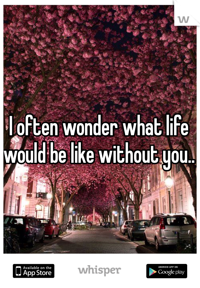 I often wonder what life would be like without you..