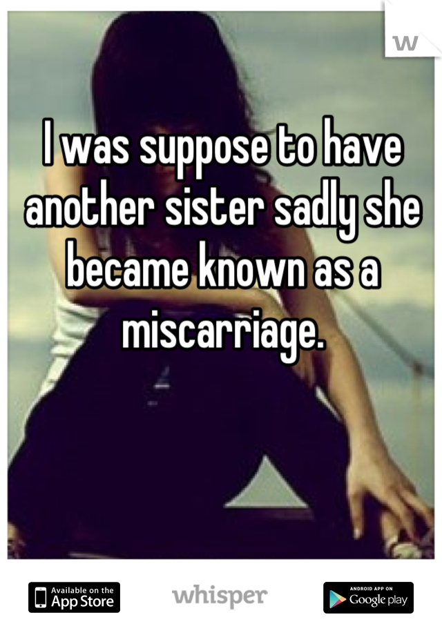 I was suppose to have another sister sadly she became known as a miscarriage.