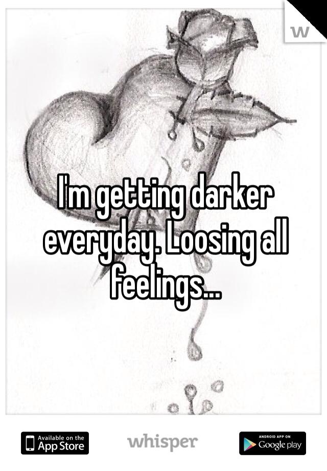 I'm getting darker everyday. Loosing all feelings...