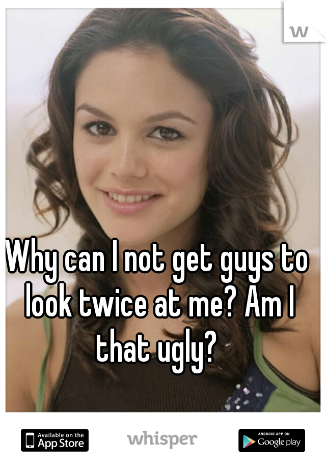Why can I not get guys to look twice at me? Am I that ugly?
