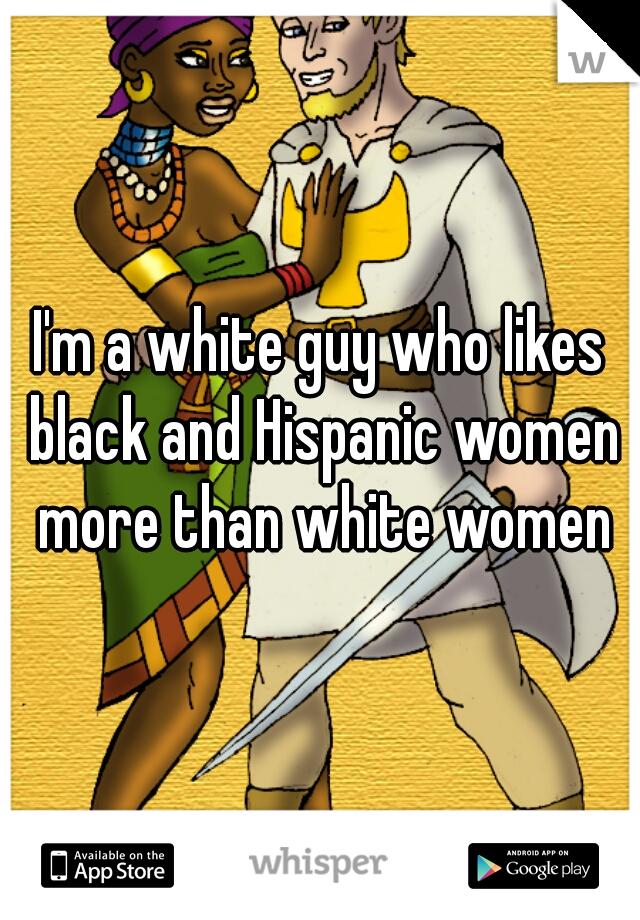 I'm a white guy who likes black and Hispanic women more than white women