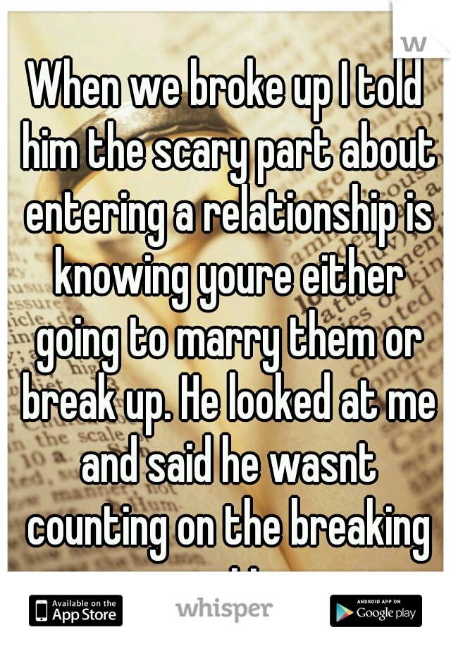 When we broke up I told him the scary part about entering a relationship is knowing youre either going to marry them or break up. He looked at me and said he wasnt counting on the breaking up option.