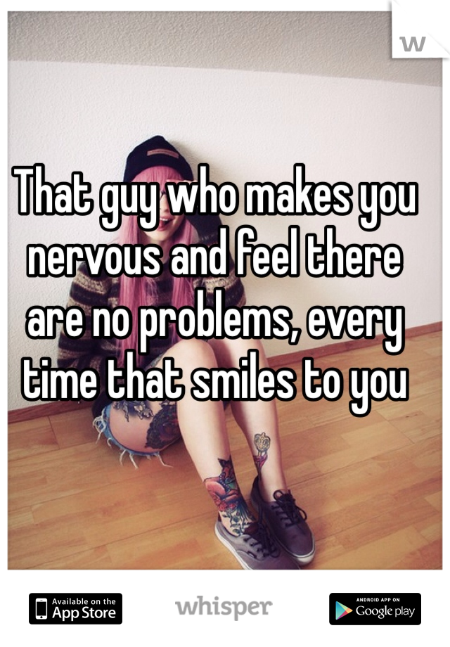 That guy who makes you nervous and feel there are no problems, every time that smiles to you