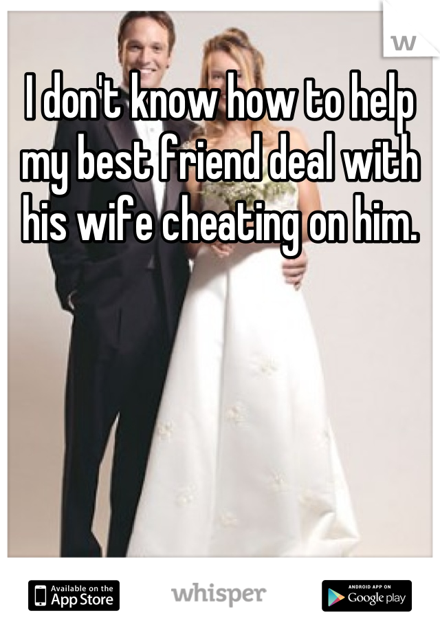 I don't know how to help my best friend deal with his wife cheating on him.