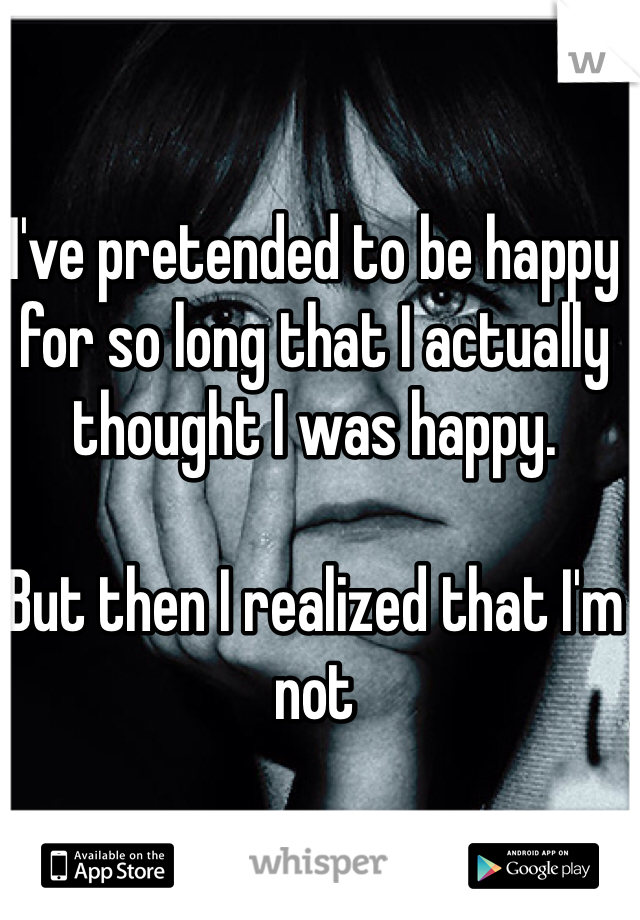 I've pretended to be happy for so long that I actually thought I was happy.   But then I realized that I'm not