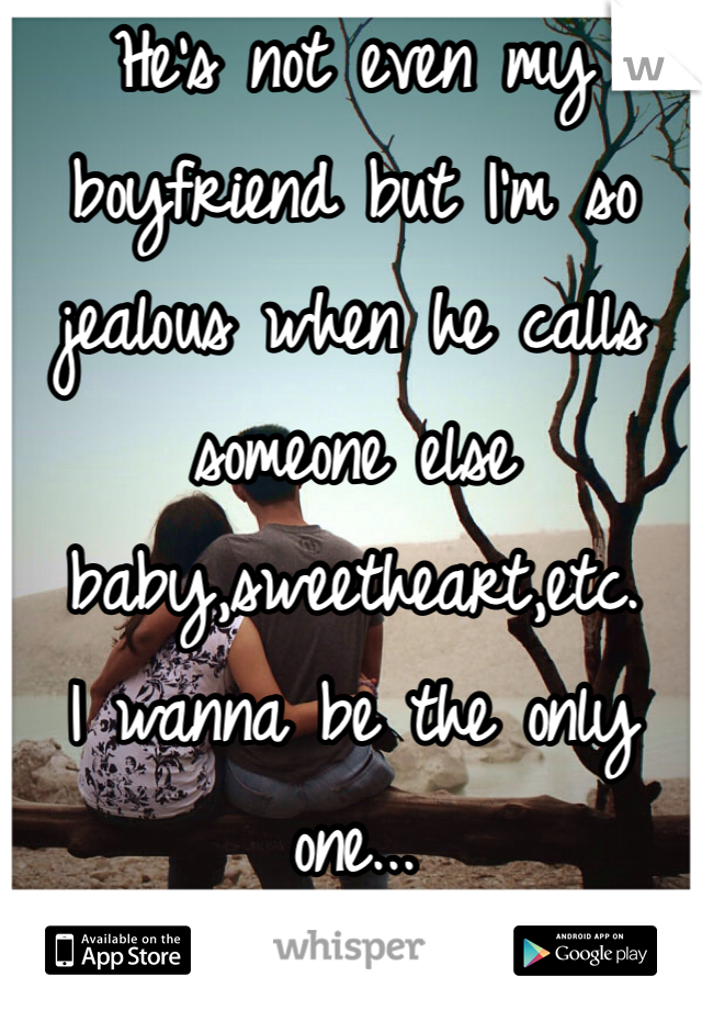 He's not even my boyfriend but I'm so jealous when he calls someone else baby,sweetheart,etc.  I wanna be the only one...