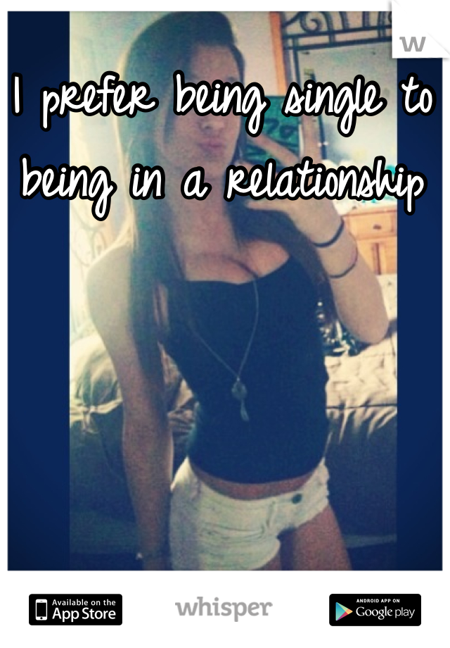 I prefer being single to being in a relationship