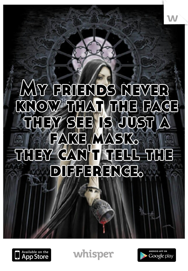 My friends never know that the face they see is just a fake mask.  they can't tell the difference.