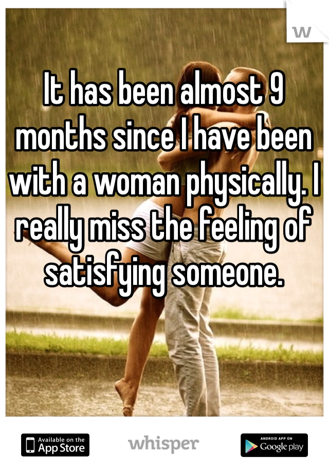It has been almost 9 months since I have been with a woman physically. I really miss the feeling of satisfying someone.