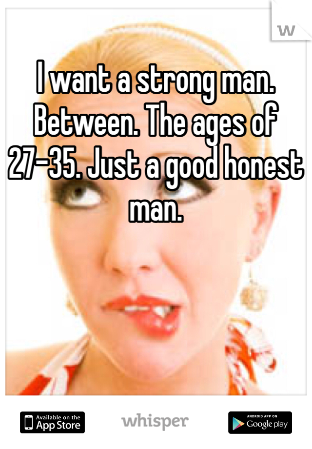 I want a strong man. Between. The ages of 27-35. Just a good honest man.