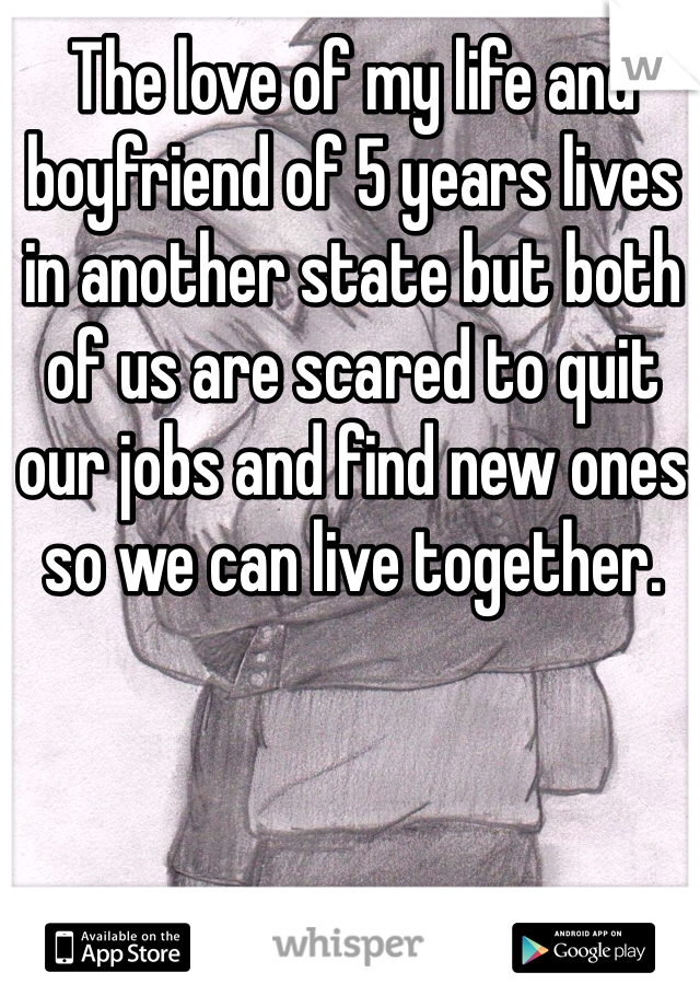 The love of my life and boyfriend of 5 years lives in another state but both of us are scared to quit our jobs and find new ones so we can live together.