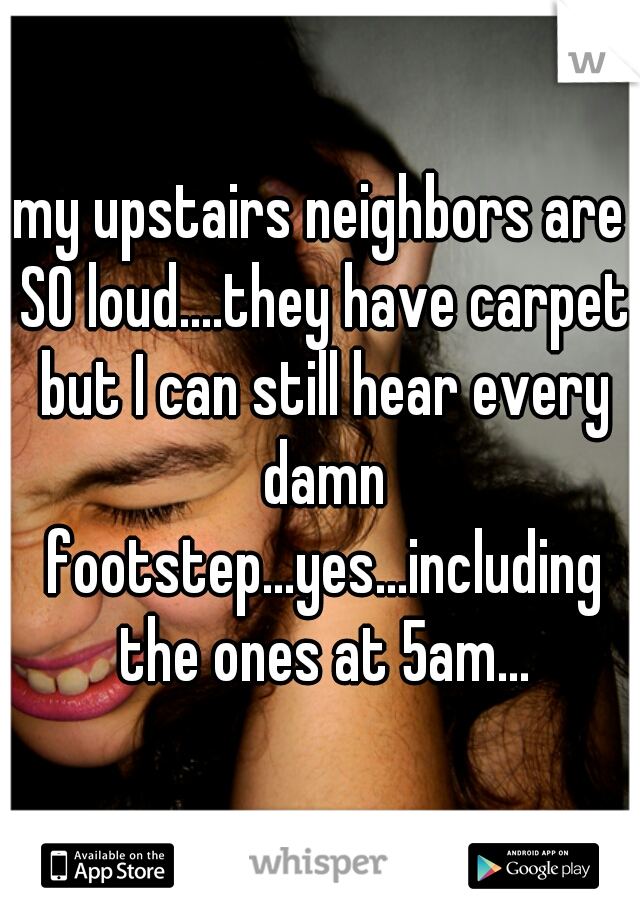 my upstairs neighbors are SO loud....they have carpet but I can still hear every damn footstep...yes...including the ones at 5am...