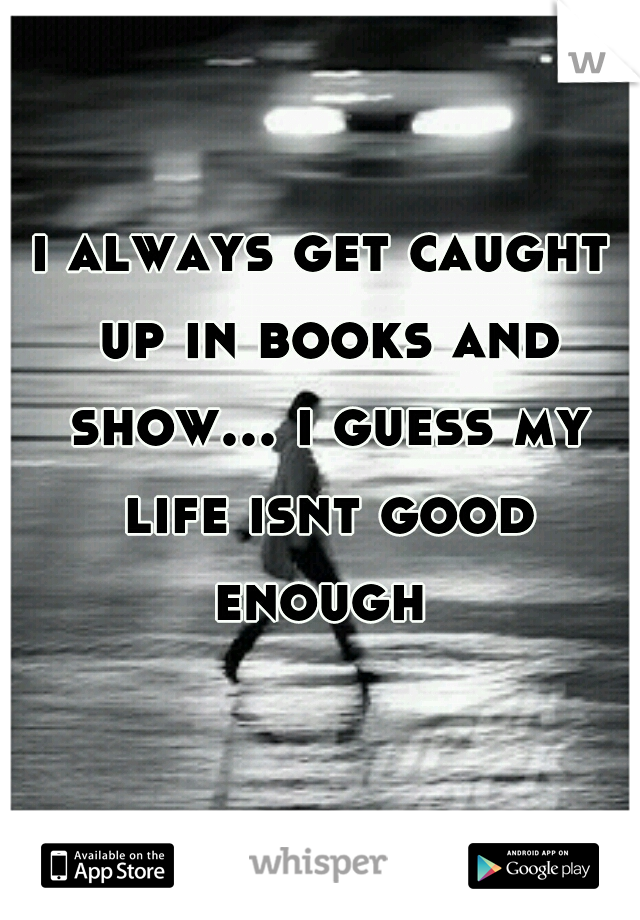 i always get caught up in books and show... i guess my life isnt good enough