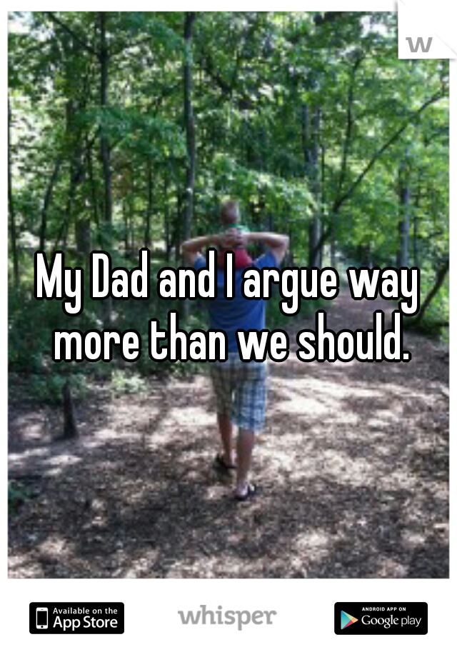 My Dad and I argue way more than we should.