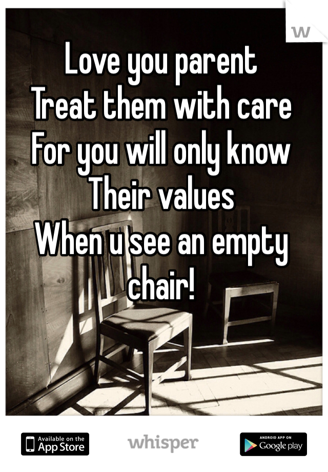 Love you parent  Treat them with care For you will only know Their values  When u see an empty chair!